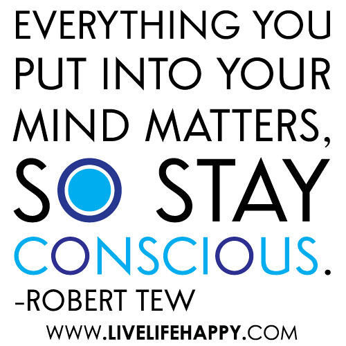 """""""Everything you put into your mind matters, so stay conscious."""""""
