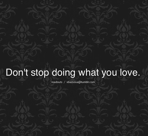 Don't stop doing what you love.