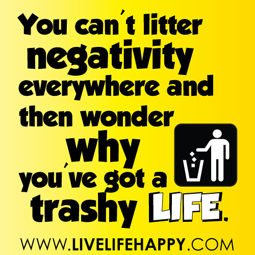 You can't litter negativity everywhere and then wonder why you've got a trashy life.