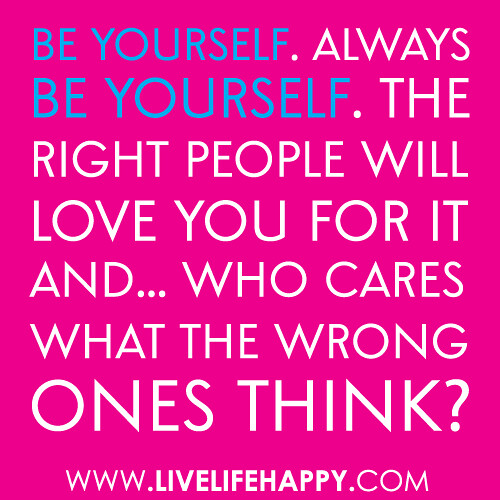 """Be yourself. Always be yourself. The right people will love you for it and... who cares what the wrong ones think?"""