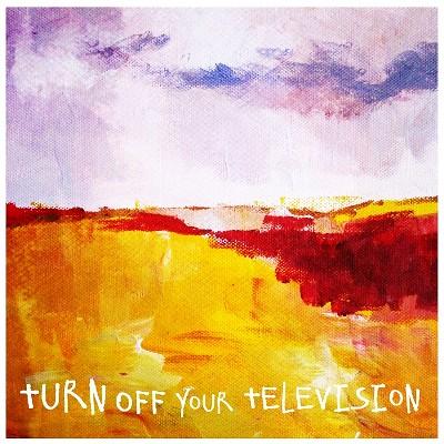 Turn Off Your Television - Turn Off Your Television
