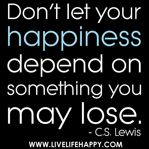 """Don't let your happiness depend on something you may lose."" - C.S. Lewis"