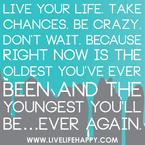 Live Your Life. Take Chances. Be Crazy!