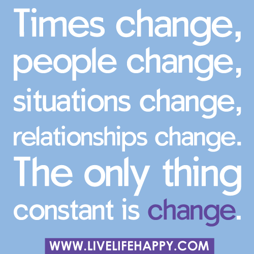 """Times change, people change, situations change, relations ..."