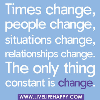 """Times change, people change, situations change, relationships change… the only thing constant is change."""