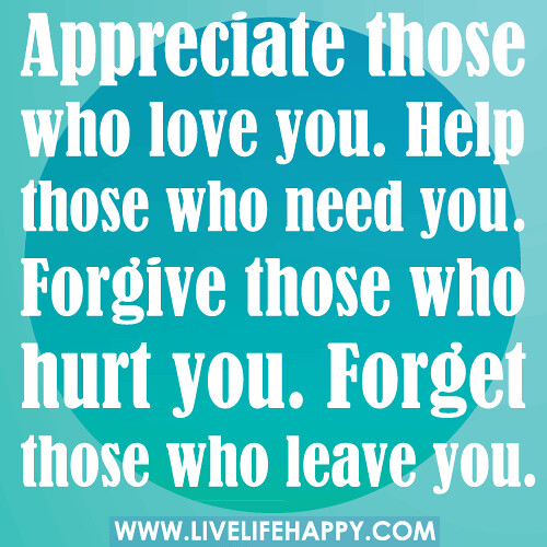 Appreciate those who love you. Help those who need you. Forgive those who hurt you. Forget those who leave you.