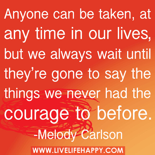 """""""Anyone can be taken, at any time in our lives, but we always wait until they're gone to say the things we never had the courage to before."""" -Melody Carlson"""