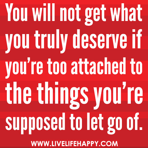 You will not get what you truly deserve if you're too attached to the ...
