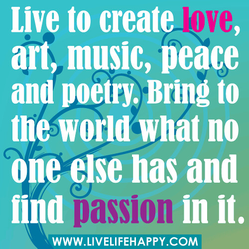Live to create love, art, music, peace and poetry. Bring to the world what no one else has and find passion in it.