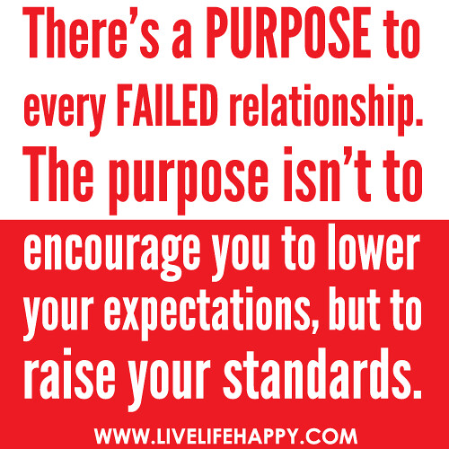 There's a PURPOSE to every FAILED relationship. The purpose isn't to encourage you to lower your expectations, but to raise your standards. -Robert Tew