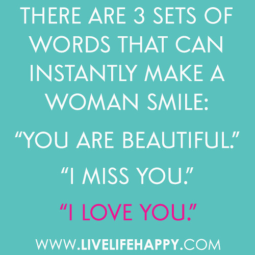 There are 3 sets of words that can instantly make a woman smile: You are beautiful. I miss you. I love you.