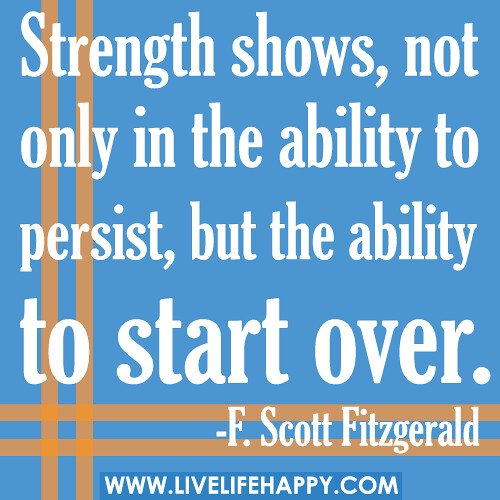 Strength shows not only in the ability to persist but the ability to start over f scott - The house in which life starts over ...