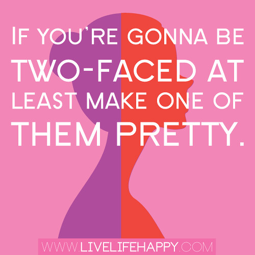 """If you're gonna be two-faced at least make one of them pretty."""
