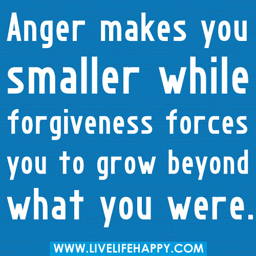 """Anger makes you smaller while forgiveness forces you to grow beyond what you were."""