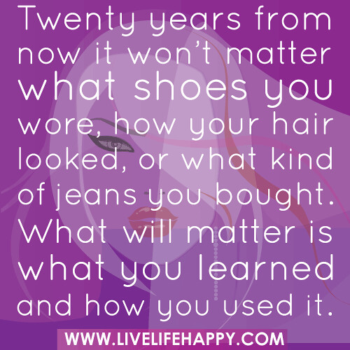 Twenty years from now it won't matter what shoes you wore, how your hair looked, or what kind of jeans you bought. What will matter is what you learned and how you used it.