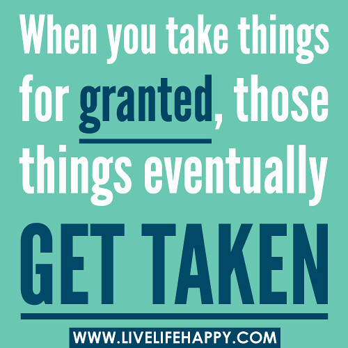 When you take things for granted, those things eventually get taken.