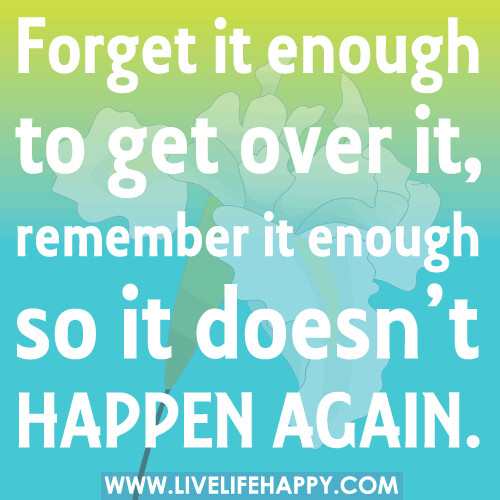 Forget it enough to get over it, remember it enough so it doesn't happen again.