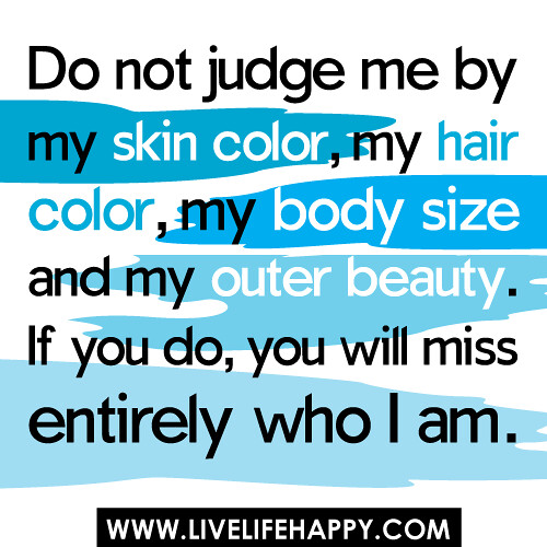 """Do not judge me by my skin color, my hair color, my body size and my outer beauty. If you do, you will miss entirely who I am."""