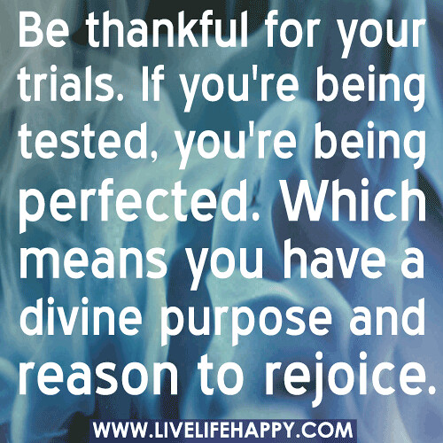 Be thankful for your trials. If you're being tested, you're being perfected. Which means you have a divine purpose and reason to rejoice.