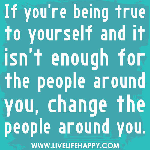 Quotes About Being Yourself: If You're Being True To Yourself And It Isn't Enough For