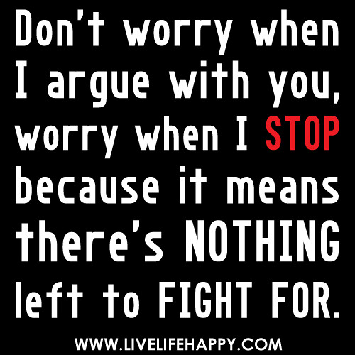 """Don't worry when I argue with you, worry when I stop because it means there's nothing left to fight for."