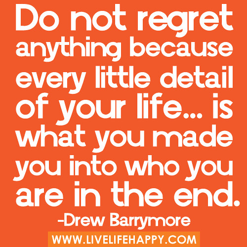 Don T Regret Anything In Life Quotes: Do Not Regret Anything Because Every Little Detail Of Yo