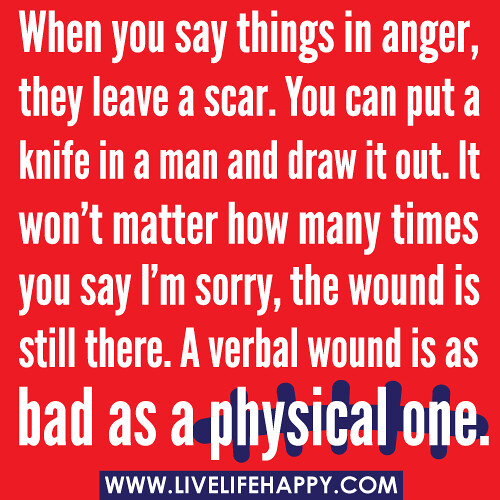 When you say things in anger, they leave a scar. You can put a knife in a man and draw it out. It won't matter how many times you say I'm sorry, the wound is still there. A verbal wound is as bad as a physical one.