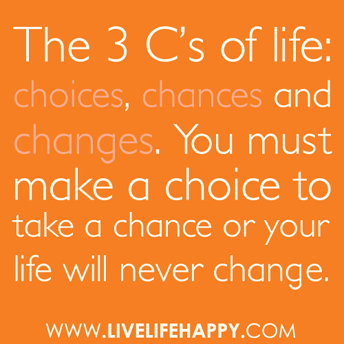 """The 3 C's of life: choices, chances and changes. You must make a choice to take a chance or your life will never change."""