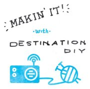 Makin It w/ Destination DIY