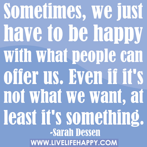 Sometimes, we just have to be happy with what people can offer us. Even if it's not what we want, at least it's something.