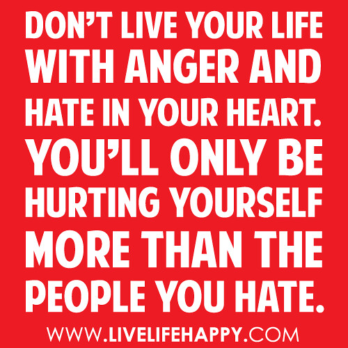 Don't live your life with anger and hate in your heart. You'll only be hurting yourself more than the people you hate. -Robert Tew