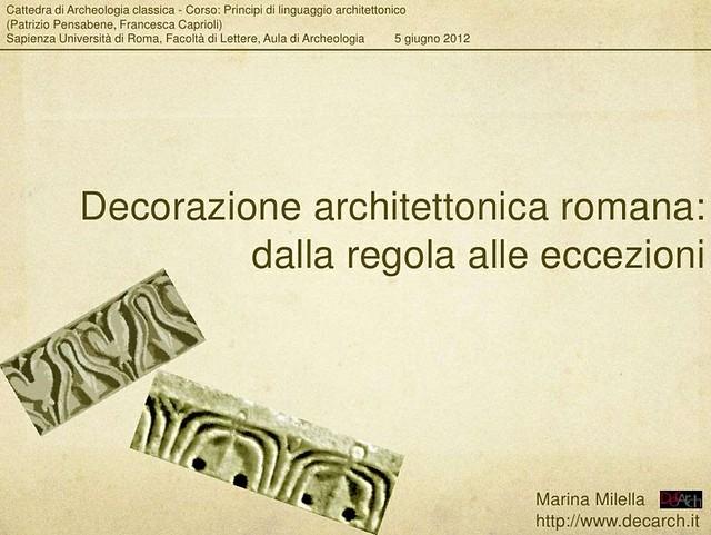 """ROMA - Dott.ssa Marina Milella, """"Decorazione architettonica romana: dalla regola alle eccezioni,"""" per il corso di """"Principi di linguaggio architettonico"""", cattedra di Archeologia classica (P. Pensabene, F. Caprioli), La Sapienza, (05/05/2012), pp. 1-159."""