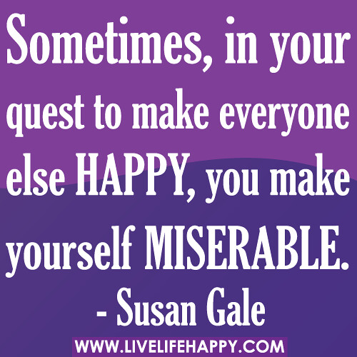 ... your quest to make everyone else happy, you make yourself miserable