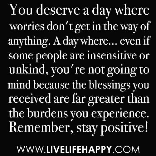 """You deserve a day where worries don't get in the way of anything. A day where... even if some people are insensitive or unkind, you're not going to mind because the blessings you received are far greater than the burdens you experience. Remember, stay po"