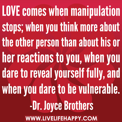 LOVE comes when manipulation stops; when you think more about the other person than about his or her reactions to you, when you dare to reveal yourself fully, and when you dare to be vulnerable.