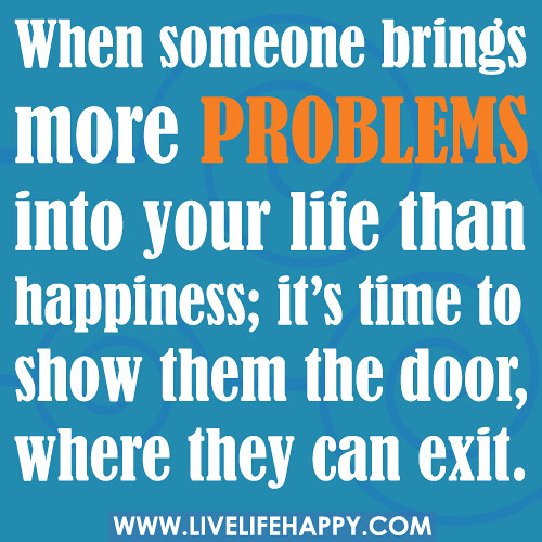 When someone brings more problems into your life than happiness; it ...