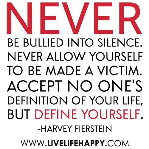 """Never be bullied into silence. Never allow yourself to be made a victim. Accept no one's definition of your life, but define yourself."" -Harvey Firestone"