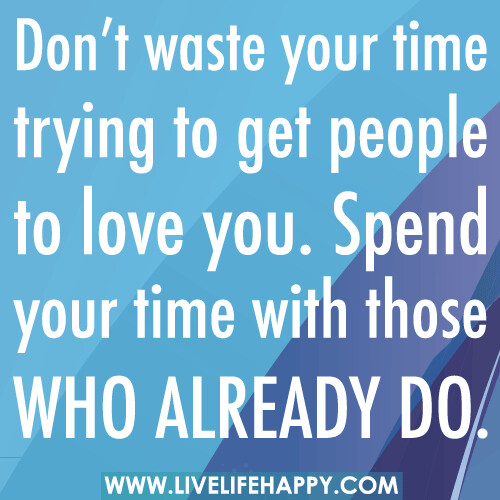 Don't waste your time trying to get people to love you. Spend your time with those who already do.