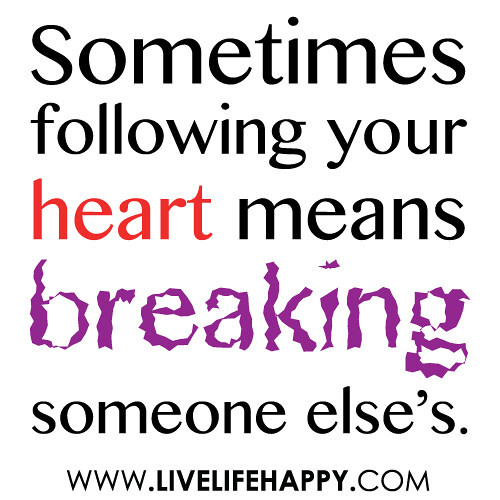 """Sometimes following your heart means breaking someone else's."""