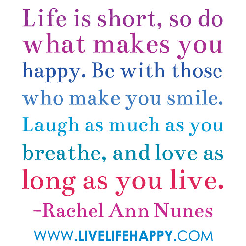 Life is short, so do what makes you happy. Be with those who make you ...