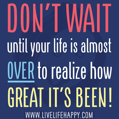 Don't wait until your life is almost over to realize how great it's been!