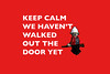Keep Calm, we haven't walked out the door yet!
