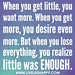 When you get little, you want more. When you get more, you desire even more. But when you lose everything, you realize little was enough.