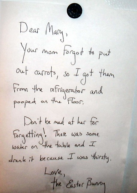 Dear Mary, Your mom forgot to put out carrots, so I got them from the refrigerator and pooped on the floor. Don't be mad at her for forgetting! There was some water on the table, and I drank it because I was thirsty. Love, the Easter Bunny.