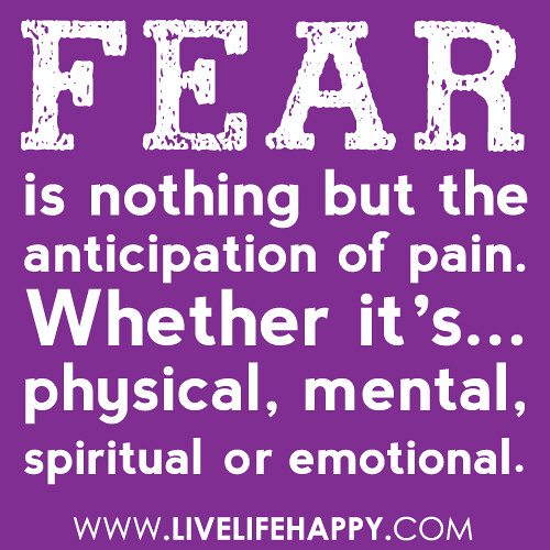 """Fear is nothing but the anticipation of pain. Whether it's physical, mental, spiritual or emotional."""