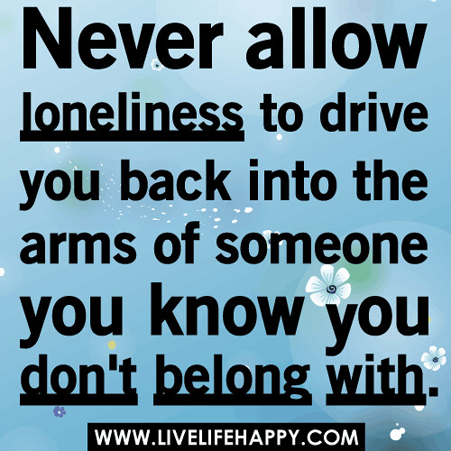 Never allow loneliness to drive you back into the arms of someone you know you don't belong with.