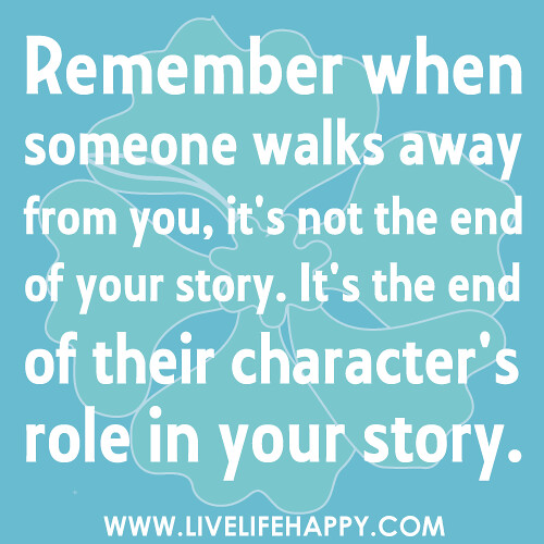 Remember when someone walks away from you, it's not the end of your story. It's the end of their character's role in your story.