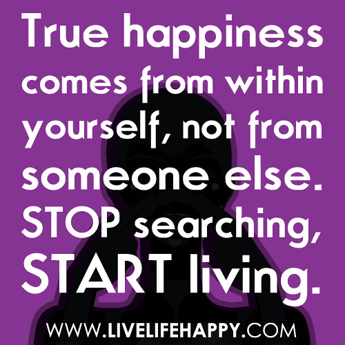 True happiness comes from within yourself, not from someone else. Stop searching, start living.