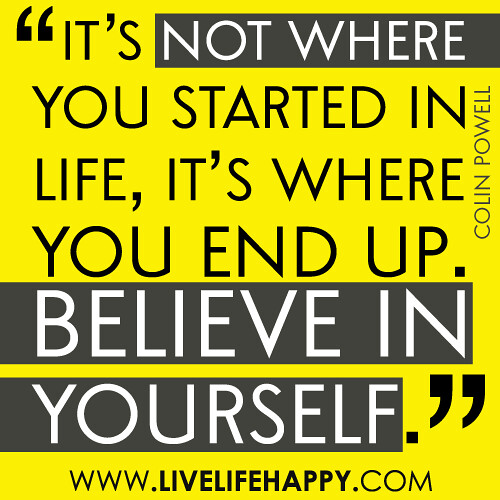"""It's not where you started in life, it's were you end up. Believe in yourself."""
