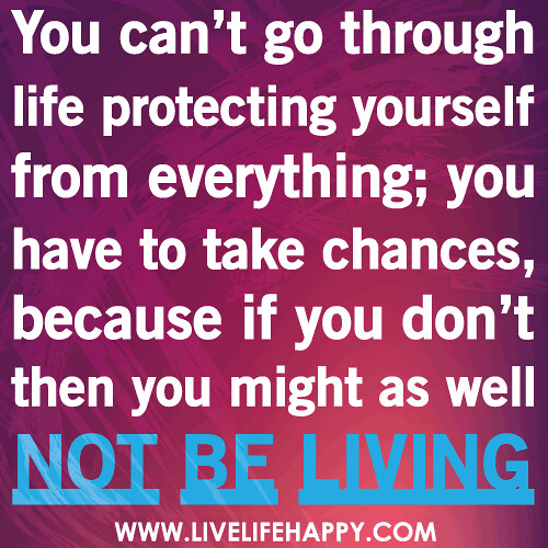 You can't go through life protecting yourself from everything; you have to take chances, because if you don't then you might as well not be living.